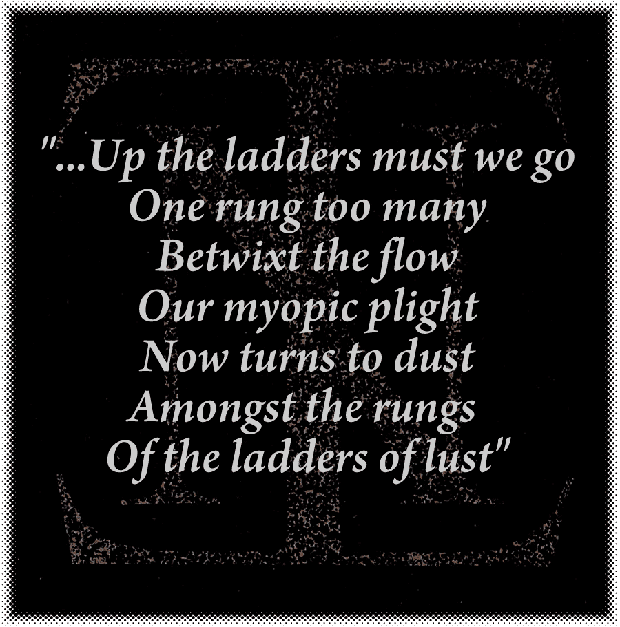 ...Up the ladders must we go One rung too many Betwixt the flow Our myopic plight Now turns to dust Amongst the rungs Of the ladders of lust